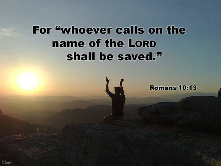 "Romans 10:13 ""For 'whoever calls on the name of the LORD shall be saved.' """
